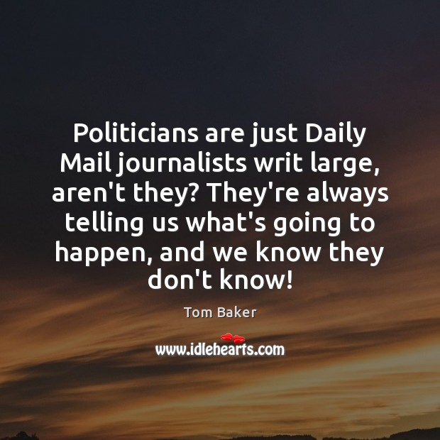 Politicians are just Daily Mail journalists writ large, aren't they? They're always Tom Baker Picture Quote