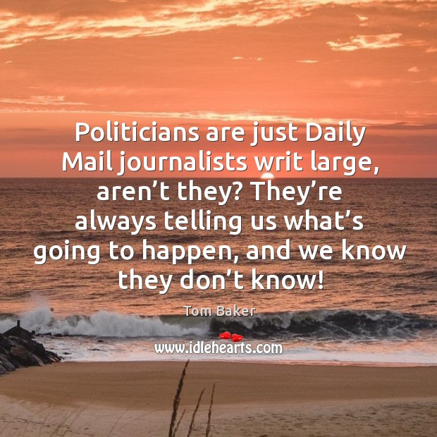 Politicians are just daily mail journalists writ large, aren't they? Tom Baker Picture Quote