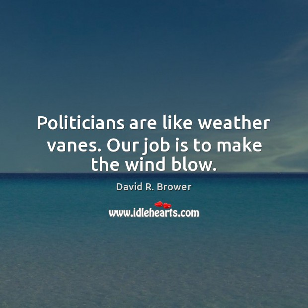 Politicians are like weather vanes. Our job is to make the wind blow. Image