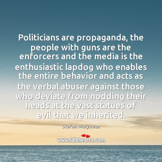 Politicians are propaganda, the people with guns are the enforcers and the Stefan Molyneux Picture Quote