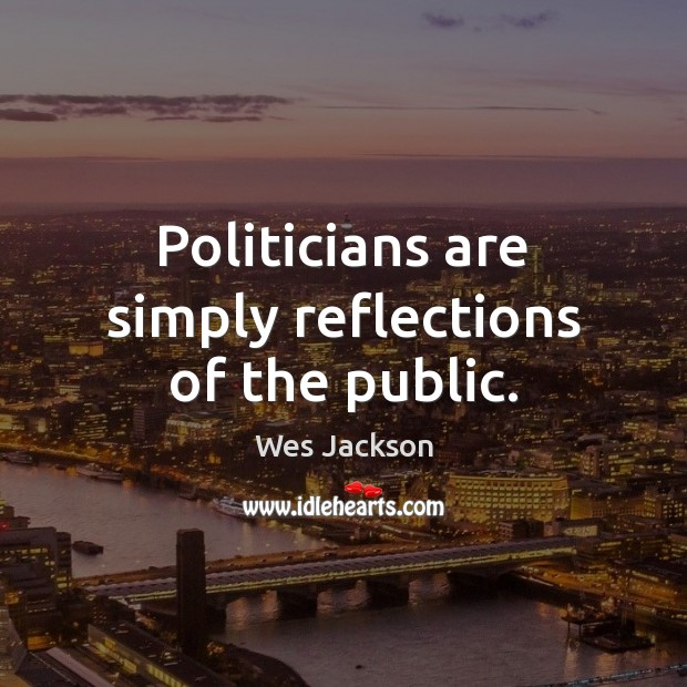 Politicians are simply reflections of the public. Image