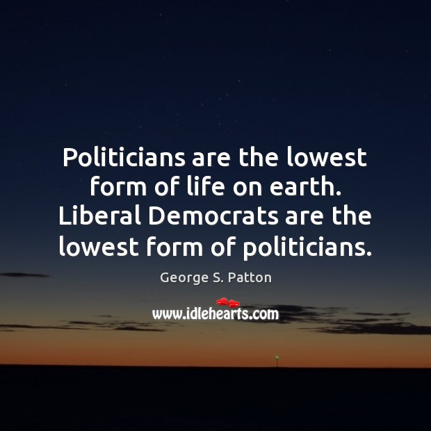 Politicians are the lowest form of life on earth. Liberal Democrats are George S. Patton Picture Quote