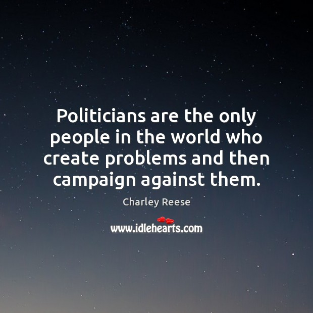 Politicians are the only people in the world who create problems and Charley Reese Picture Quote