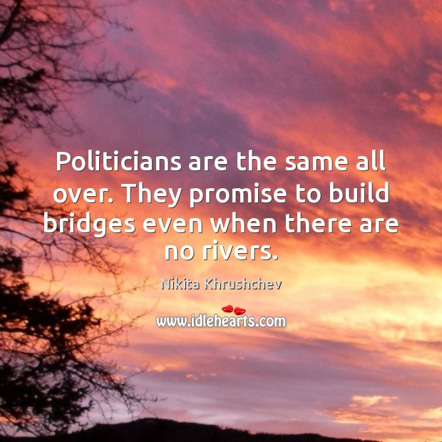 Image, Politicians are the same all over. They promise to build bridges even
