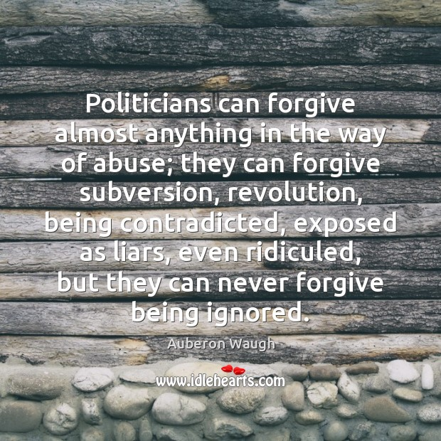 Politicians can forgive almost anything in the way of abuse; they can Image