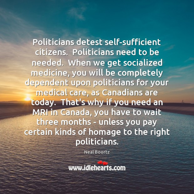 Politicians detest self-sufficient citizens.  Politicians need to be needed.  When we get Neal Boortz Picture Quote