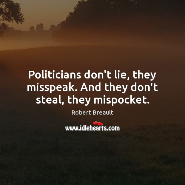 Politicians don't lie, they misspeak. And they don't steal, they mispocket. Robert Breault Picture Quote