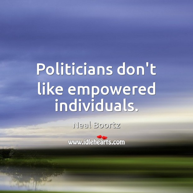 Politicians don't like empowered individuals. Neal Boortz Picture Quote