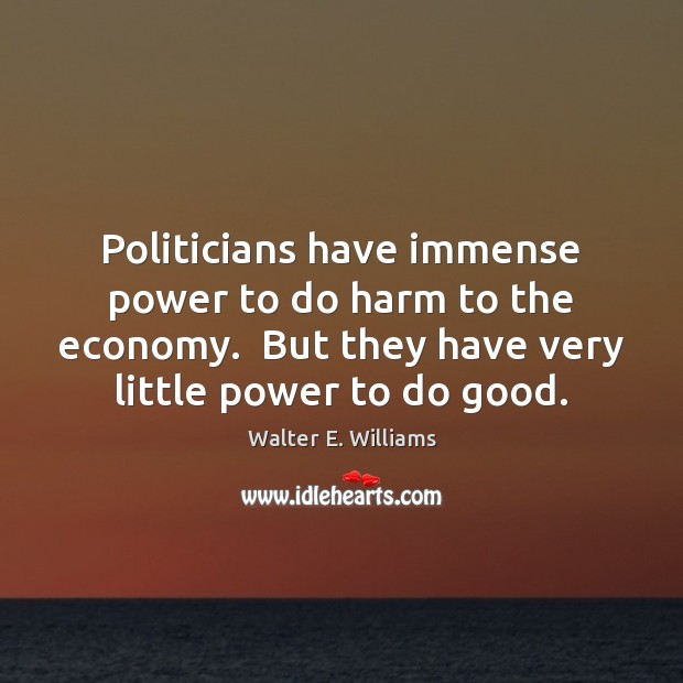 Politicians have immense power to do harm to the economy.  But they Walter E. Williams Picture Quote