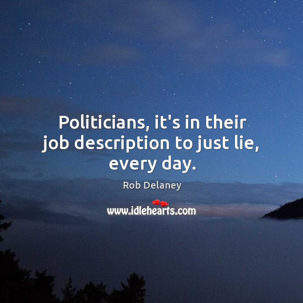 Politicians, it's in their job description to just lie, every day. Rob Delaney Picture Quote