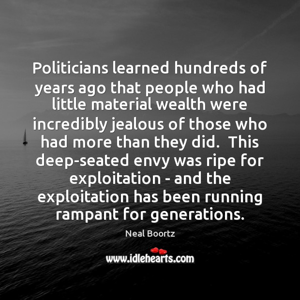 Politicians learned hundreds of years ago that people who had little material Neal Boortz Picture Quote