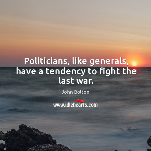 Politicians, like generals, have a tendency to fight the last war. John Bolton Picture Quote
