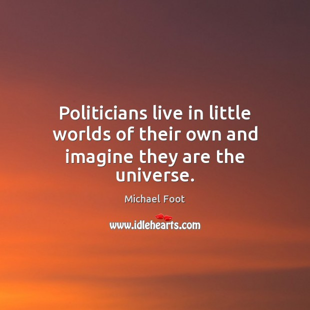 Politicians live in little worlds of their own and imagine they are the universe. Image