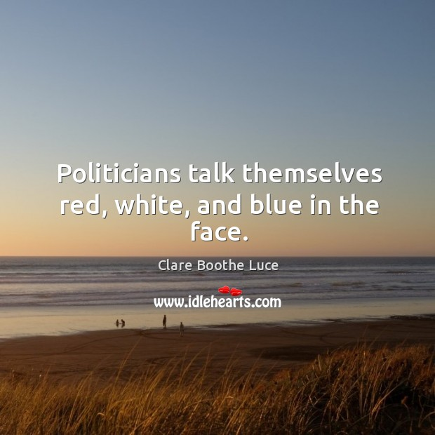 Politicians talk themselves red, white, and blue in the face. Image
