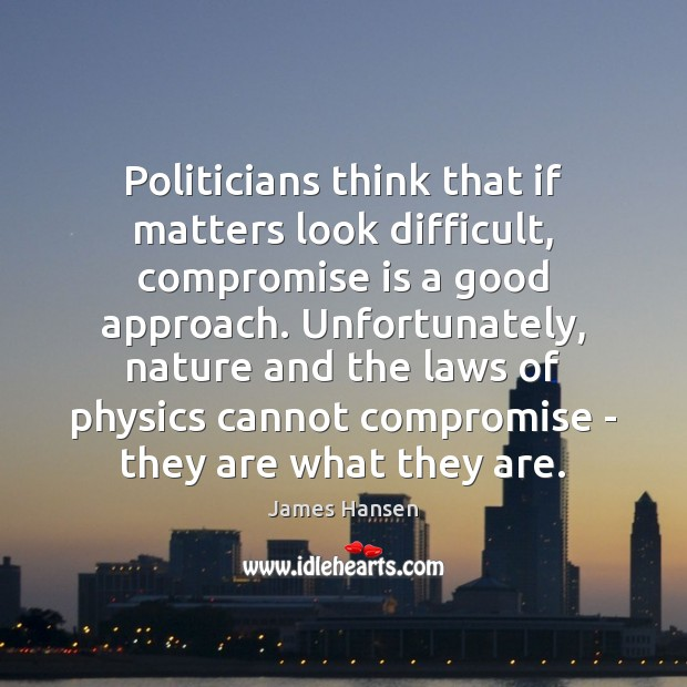 Politicians think that if matters look difficult, compromise is a good approach. James Hansen Picture Quote