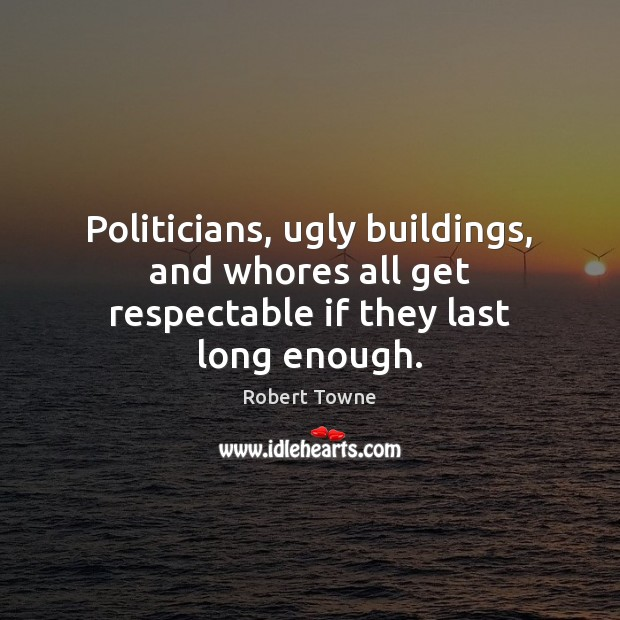 Politicians, ugly buildings, and whores all get respectable if they last long enough. Robert Towne Picture Quote