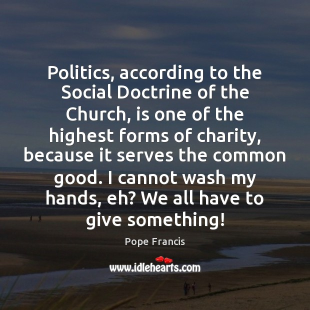 Politics, according to the Social Doctrine of the Church, is one of Pope Francis Picture Quote