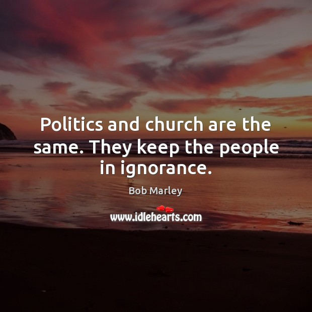 Image, Politics and church are the same. They keep the people in ignorance.