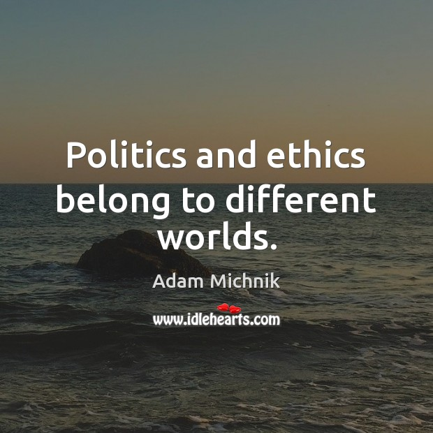 Image, Politics and ethics belong to different worlds.