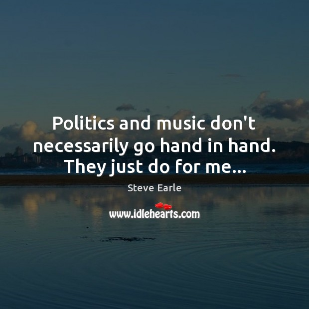 Politics and music don't necessarily go hand in hand. They just do for me… Steve Earle Picture Quote