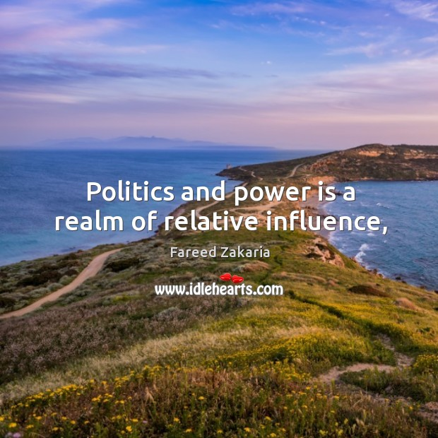 Politics and power is a realm of relative influence, Fareed Zakaria Picture Quote
