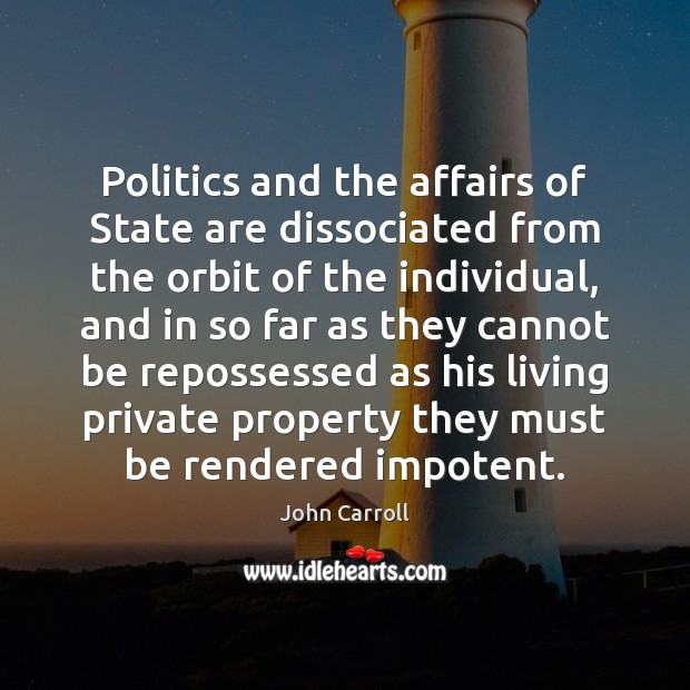 Politics and the affairs of State are dissociated from the orbit of John Carroll Picture Quote