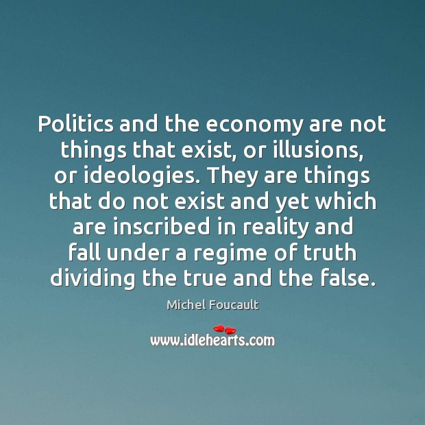 Politics and the economy are not things that exist, or illusions, or Image