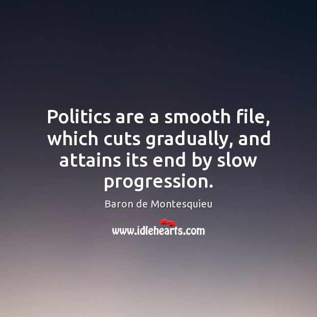 Politics are a smooth file, which cuts gradually, and attains its end by slow progression. Baron de Montesquieu Picture Quote