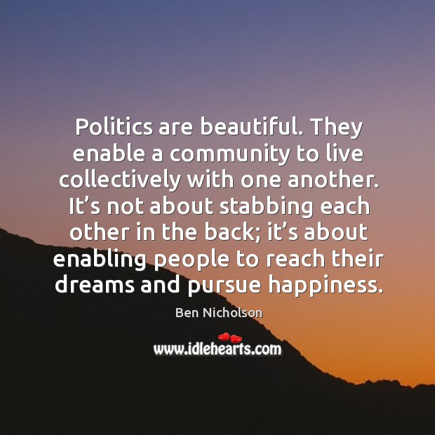Politics are beautiful. They enable a community to live collectively with one another. Image