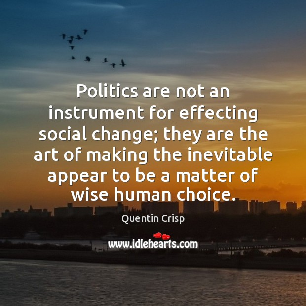 Politics are not an instrument for effecting social change; they are the Image