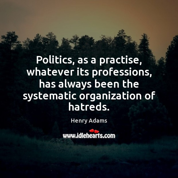 Politics, as a practise, whatever its professions, has always been the systematic Henry Adams Picture Quote