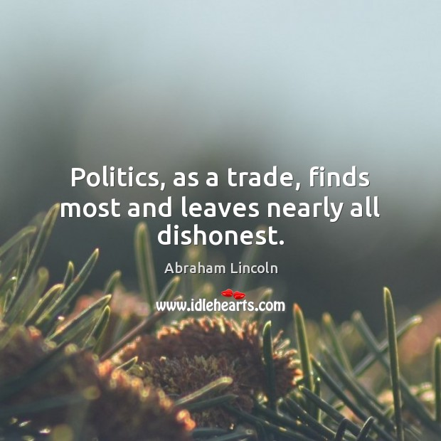 Politics, as a trade, finds most and leaves nearly all dishonest. Image