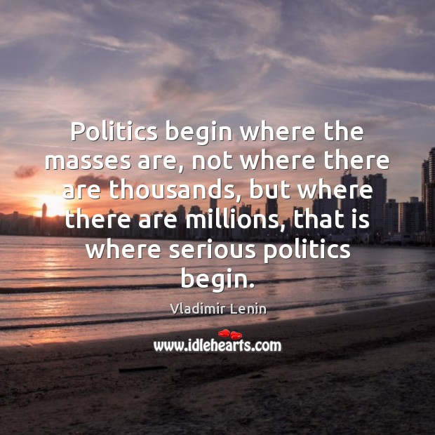 Politics begin where the masses are, not where there are thousands, but Image