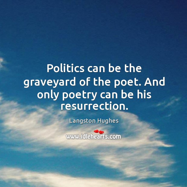 Politics can be the graveyard of the poet. And only poetry can be his resurrection. Image