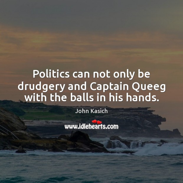 Politics can not only be drudgery and Captain Queeg with the balls in his hands. John Kasich Picture Quote