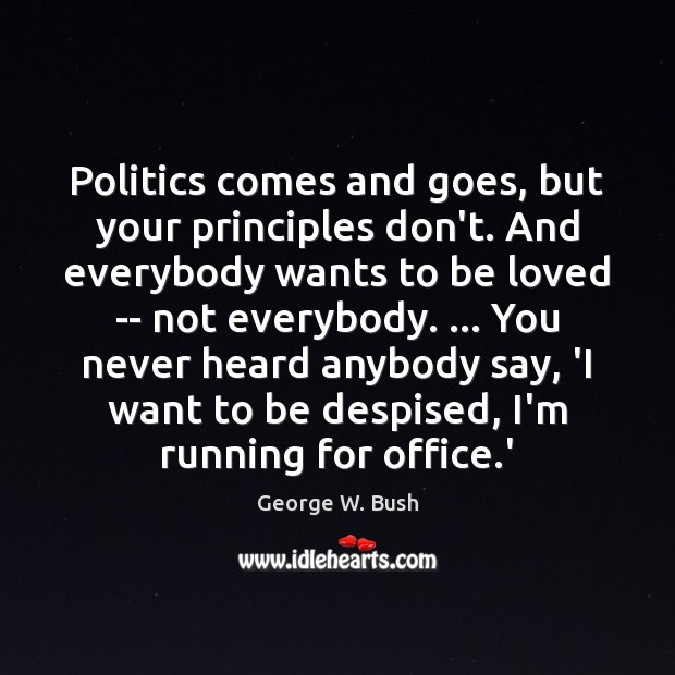 Politics comes and goes, but your principles don't. And everybody wants to To Be Loved Quotes Image