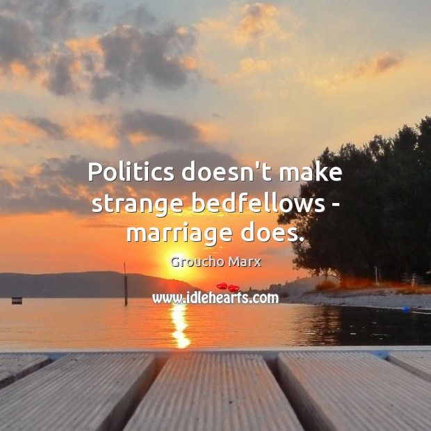 Politics doesn't make strange bedfellows – marriage does. Groucho Marx Picture Quote