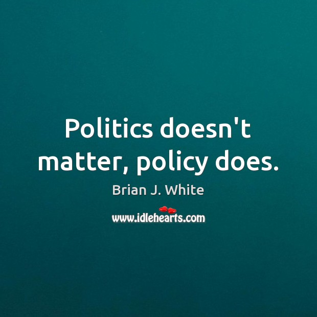 Image, Politics doesn't matter, policy does.