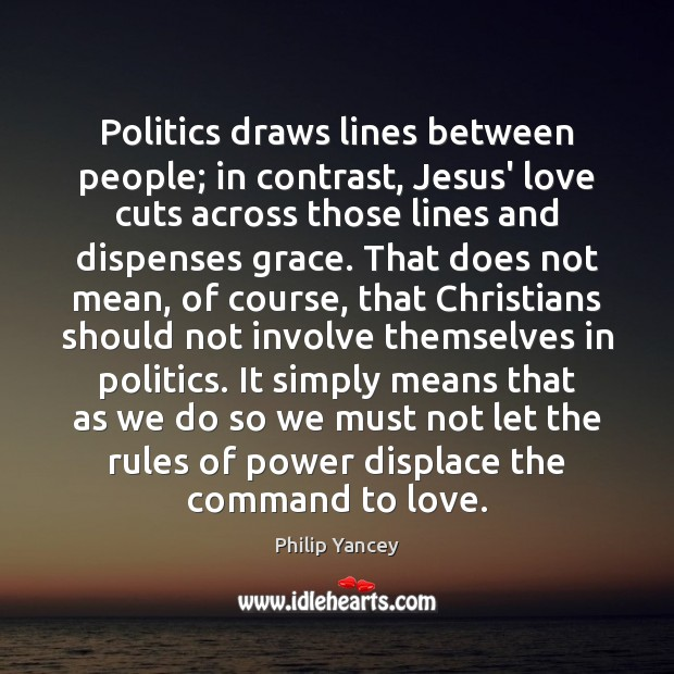 Politics draws lines between people; in contrast, Jesus' love cuts across those Philip Yancey Picture Quote