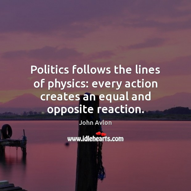 Politics follows the lines of physics: every action creates an equal and John Avlon Picture Quote