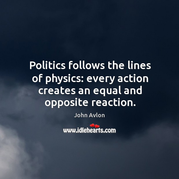 Politics follows the lines of physics: every action creates an equal and opposite reaction. John Avlon Picture Quote