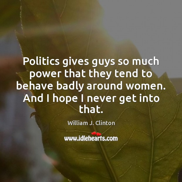 Politics gives guys so much power that they tend to behave badly William J. Clinton Picture Quote