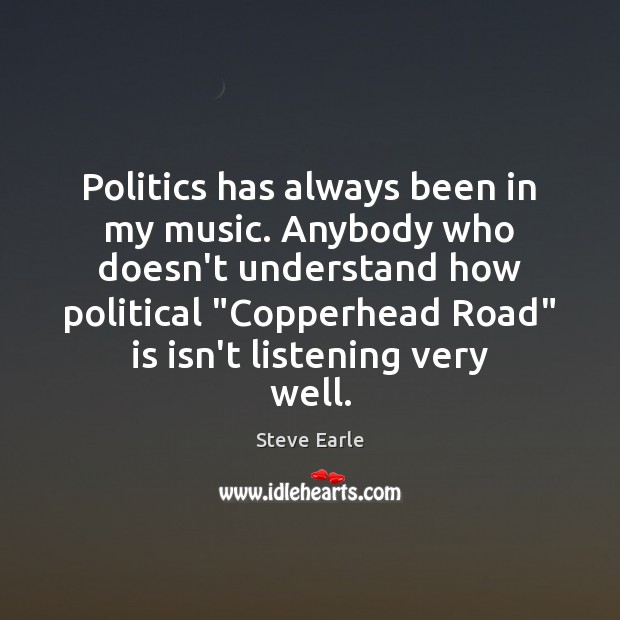 Politics has always been in my music. Anybody who doesn't understand how Steve Earle Picture Quote