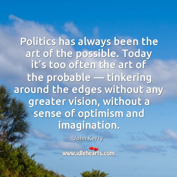 Politics has always been the art of the possible. Today it's too often the art of the probable Image