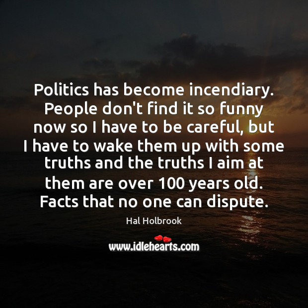 Politics has become incendiary. People don't find it so funny now so Hal Holbrook Picture Quote