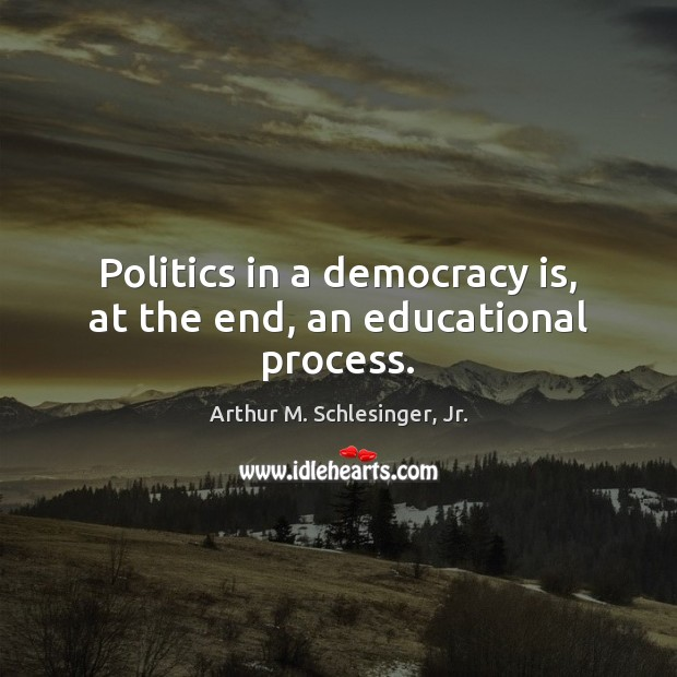 Image, Politics in a democracy is, at the end, an educational process.