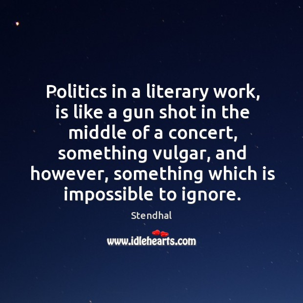 Image, Politics in a literary work, is like a gun shot in the middle of a concert, something vulgar
