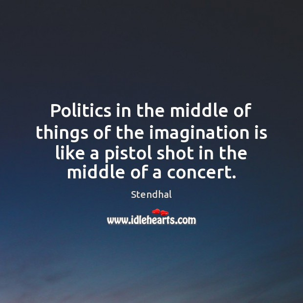 Politics in the middle of things of the imagination is like a Stendhal Picture Quote