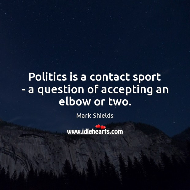 Politics is a contact sport – a question of accepting an elbow or two. Mark Shields Picture Quote