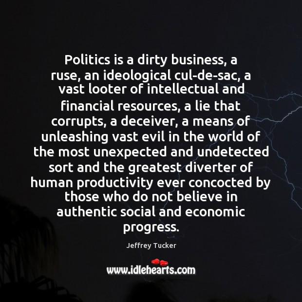 Politics is a dirty business, a ruse, an ideological cul-de-sac, a vast Image